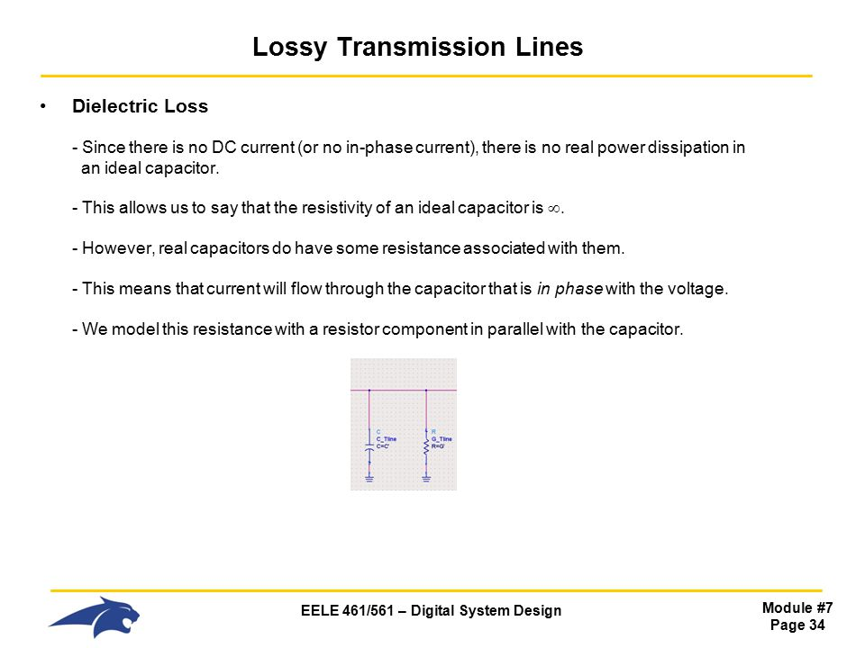 EELE 461/561 – Digital System Design Module #7 Page 34 Lossy Transmission Lines Dielectric Loss - Since there is no DC current (or no in-phase current), there is no real power dissipation in an ideal capacitor.