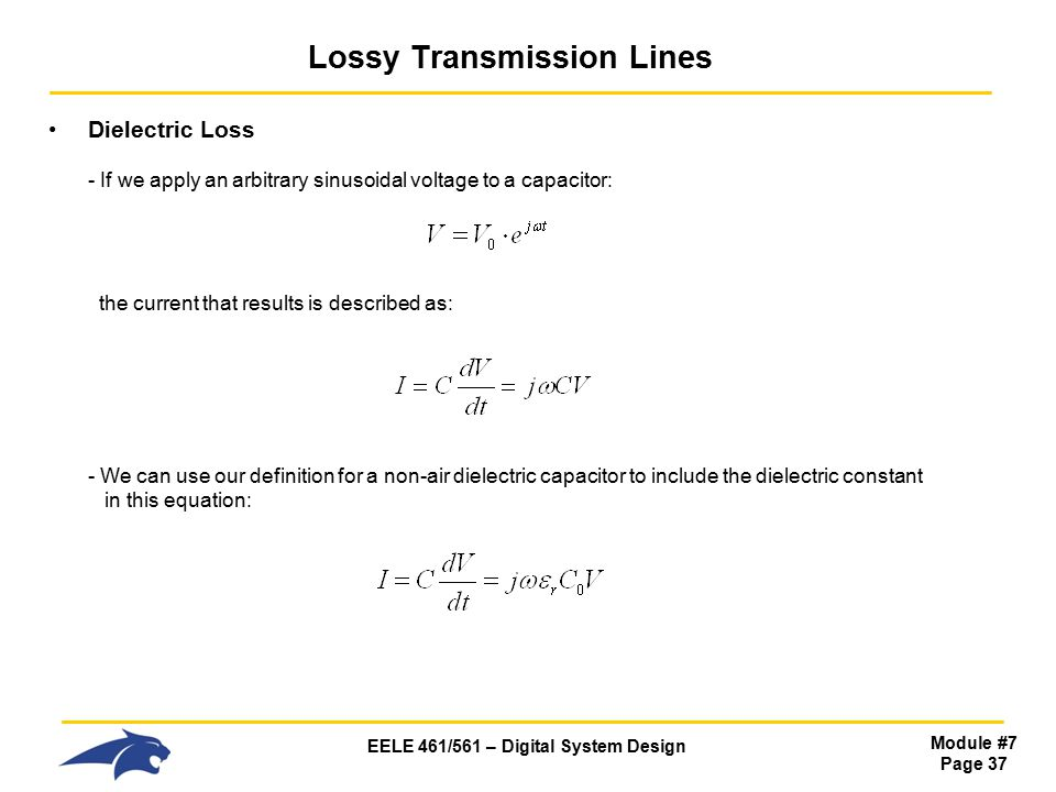 EELE 461/561 – Digital System Design Module #7 Page 37 Lossy Transmission Lines Dielectric Loss - If we apply an arbitrary sinusoidal voltage to a capacitor: the current that results is described as: - We can use our definition for a non-air dielectric capacitor to include the dielectric constant in this equation: