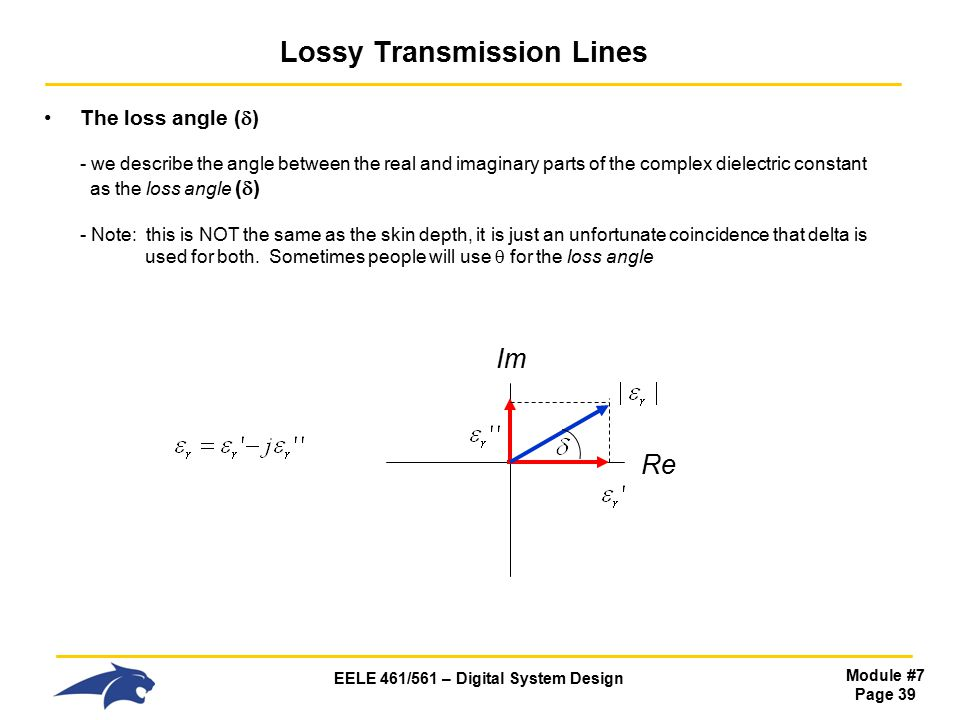 EELE 461/561 – Digital System Design Module #7 Page 39 Lossy Transmission Lines The loss angle (  ) - we describe the angle between the real and imaginary parts of the complex dielectric constant as the loss angle (  ) - Note: this is NOT the same as the skin depth, it is just an unfortunate coincidence that delta is used for both.