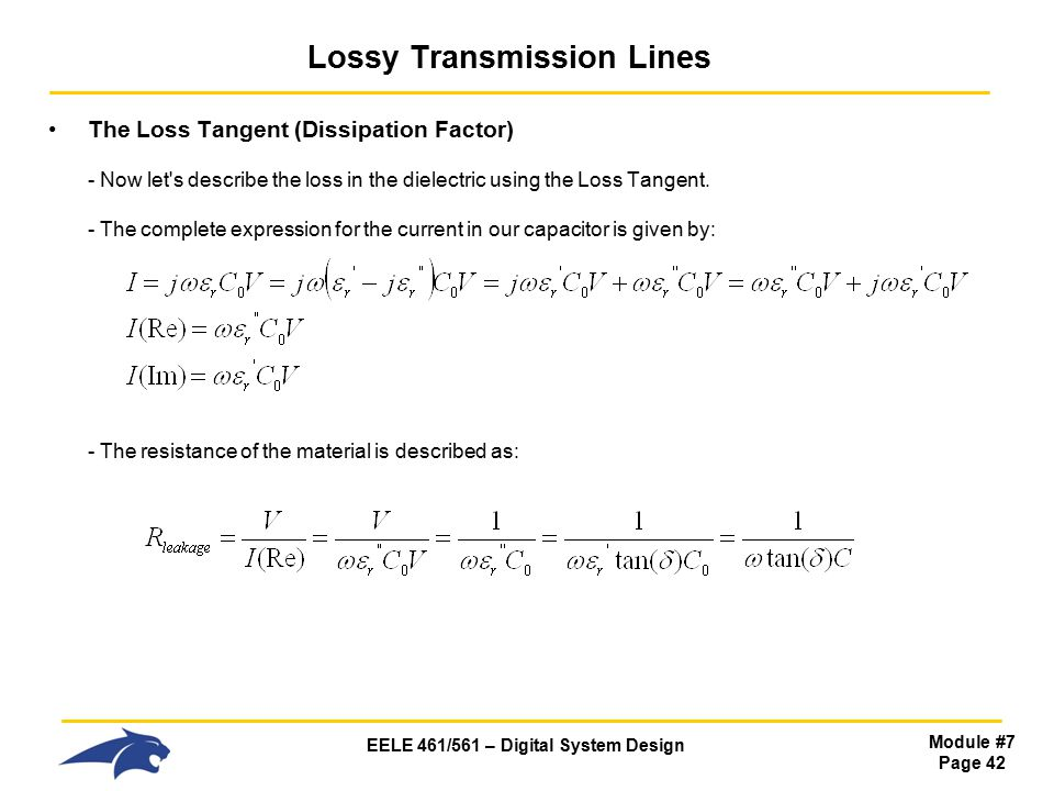 EELE 461/561 – Digital System Design Module #7 Page 42 Lossy Transmission Lines The Loss Tangent (Dissipation Factor) - Now let s describe the loss in the dielectric using the Loss Tangent.