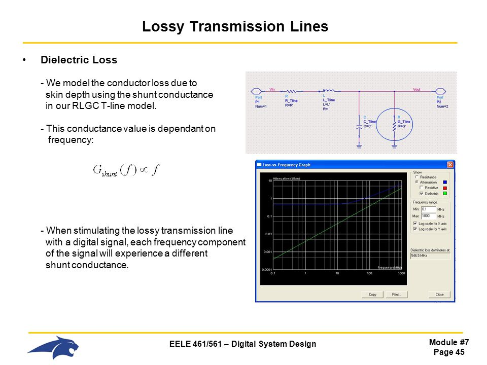 EELE 461/561 – Digital System Design Module #7 Page 45 Lossy Transmission Lines Dielectric Loss - We model the conductor loss due to skin depth using the shunt conductance in our RLGC T-line model.