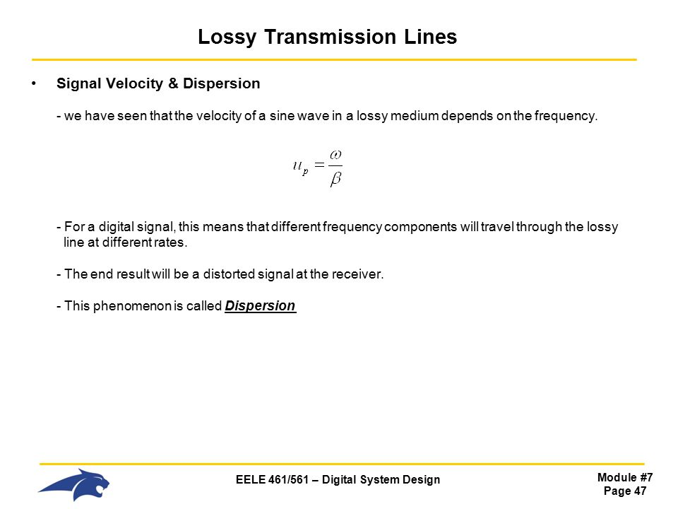 EELE 461/561 – Digital System Design Module #7 Page 47 Lossy Transmission Lines Signal Velocity & Dispersion - we have seen that the velocity of a sine wave in a lossy medium depends on the frequency.