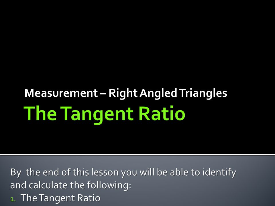 Measurement – Right Angled Triangles By the end of this lesson you will be able to identify and calculate the following: 1.