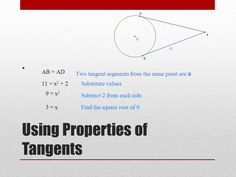Using Properties of Tangents 11 = x 2 + 2Substitute values 9 = x 2 Subtract 2 from each side. 3 = xFind the square root of 9. AB = AD Two tangent segm