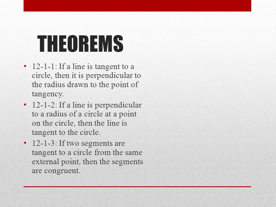 THEOREMS 12-1-1: If a line is tangent to a circle, then it is perpendicular to the radius drawn to the point of tangency. 12-1-2: If a line is perpend