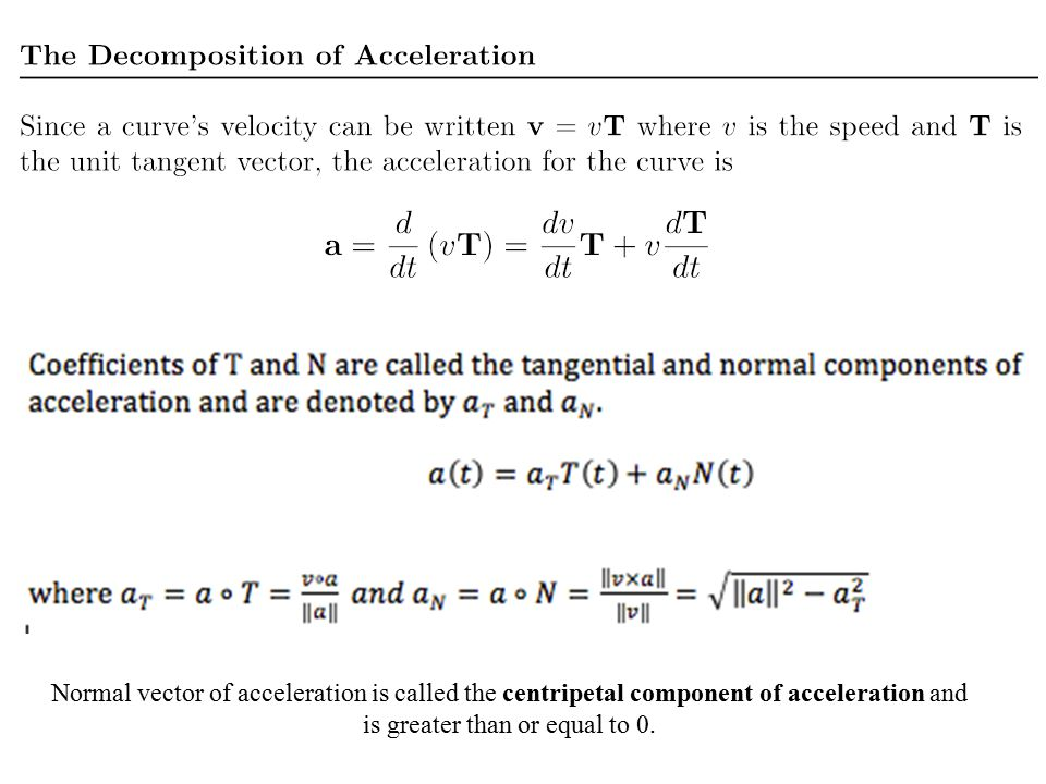 Normal vector of acceleration is called the centripetal component of acceleration and is greater than or equal to 0.