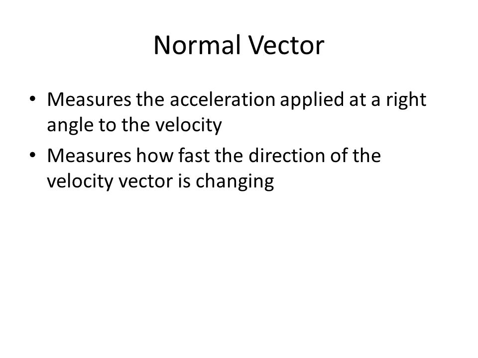 Normal Vector Measures the acceleration applied at a right angle to the velocity Measures how fast the direction of the velocity vector is changing