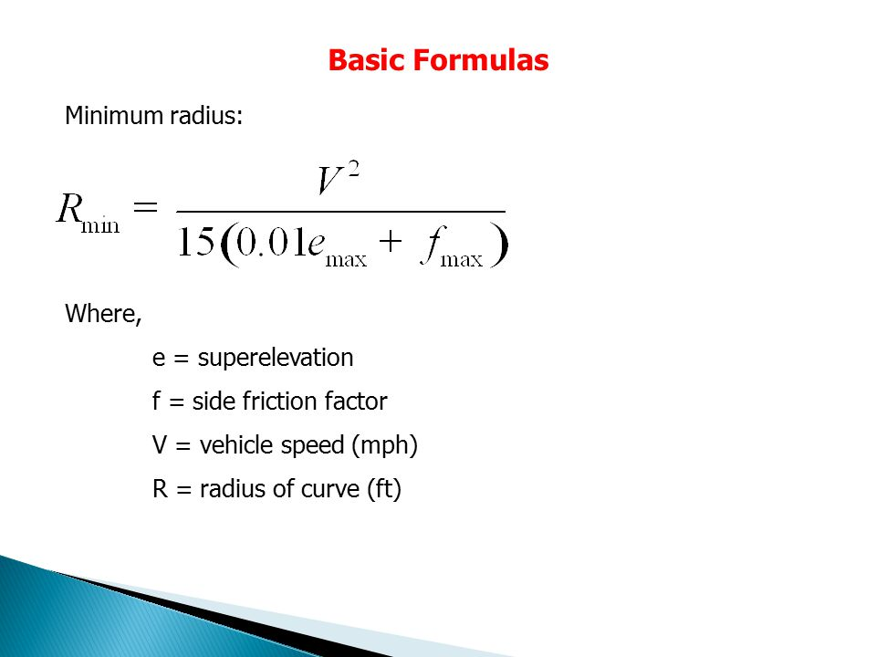Basic Formulas Where, e = superelevation f = side friction factor V = vehicle speed (mph) R = radius of curve (ft) Minimum radius: