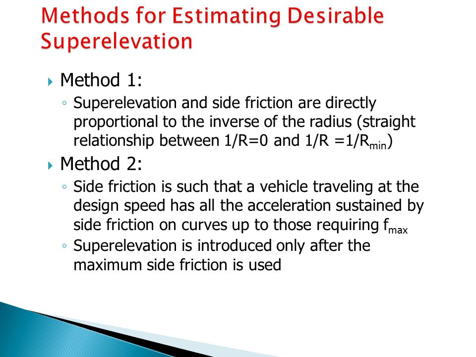  Method 1: ◦ Superelevation and side friction are directly proportional to the inverse of the radius (straight relationship between 1/R=0 and 1/R =1/R min )  Method 2: ◦ Side friction is such that a vehicle traveling at the design speed has all the acceleration sustained by side friction on curves up to those requiring f max ◦ Superelevation is introduced only after the maximum side friction is used