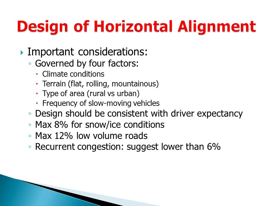  Important considerations: ◦ Governed by four factors:  Climate conditions  Terrain (flat, rolling, mountainous)  Type of area (rural vs urban)  Frequency of slow-moving vehicles ◦ Design should be consistent with driver expectancy ◦ Max 8% for snow/ice conditions ◦ Max 12% low volume roads ◦ Recurrent congestion: suggest lower than 6%