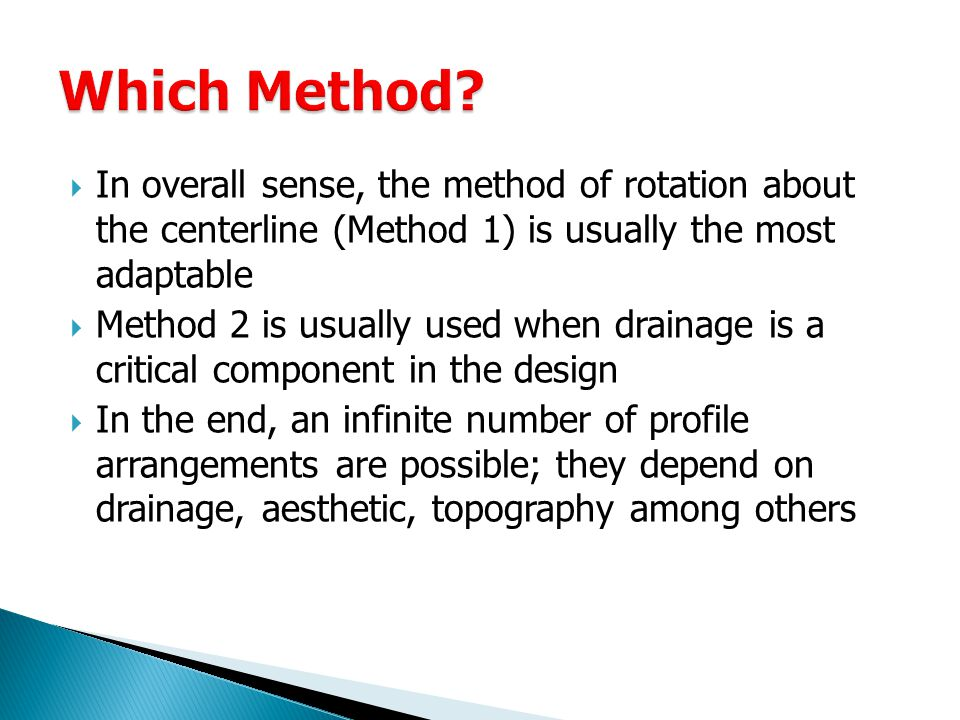  In overall sense, the method of rotation about the centerline (Method 1) is usually the most adaptable  Method 2 is usually used when drainage is a critical component in the design  In the end, an infinite number of profile arrangements are possible; they depend on drainage, aesthetic, topography among others