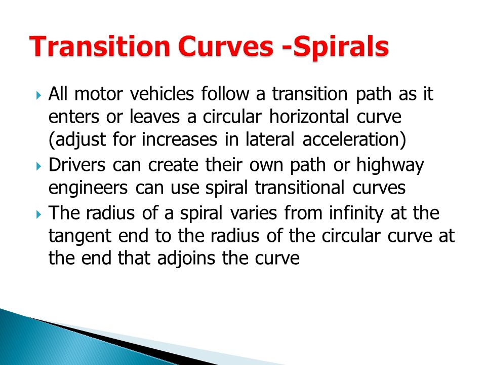  All motor vehicles follow a transition path as it enters or leaves a circular horizontal curve (adjust for increases in lateral acceleration)  Drivers can create their own path or highway engineers can use spiral transitional curves  The radius of a spiral varies from infinity at the tangent end to the radius of the circular curve at the end that adjoins the curve