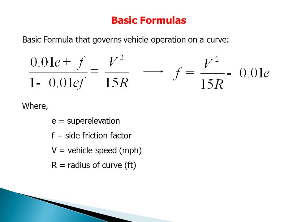 Basic Formulas Where, e = superelevation f = side friction factor V = vehicle speed (mph) R = radius of curve (ft) Basic Formula that governs vehicle operation on a curve: