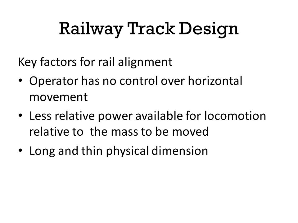 Considerations for designing rail alignments Type of train traffic Volume of traffic Speed Railway Track Design