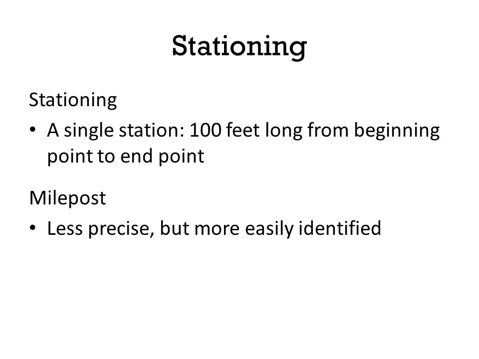 Stationing A single station: 100 feet long from beginning point to end point Milepost Less precise, but more easily identified