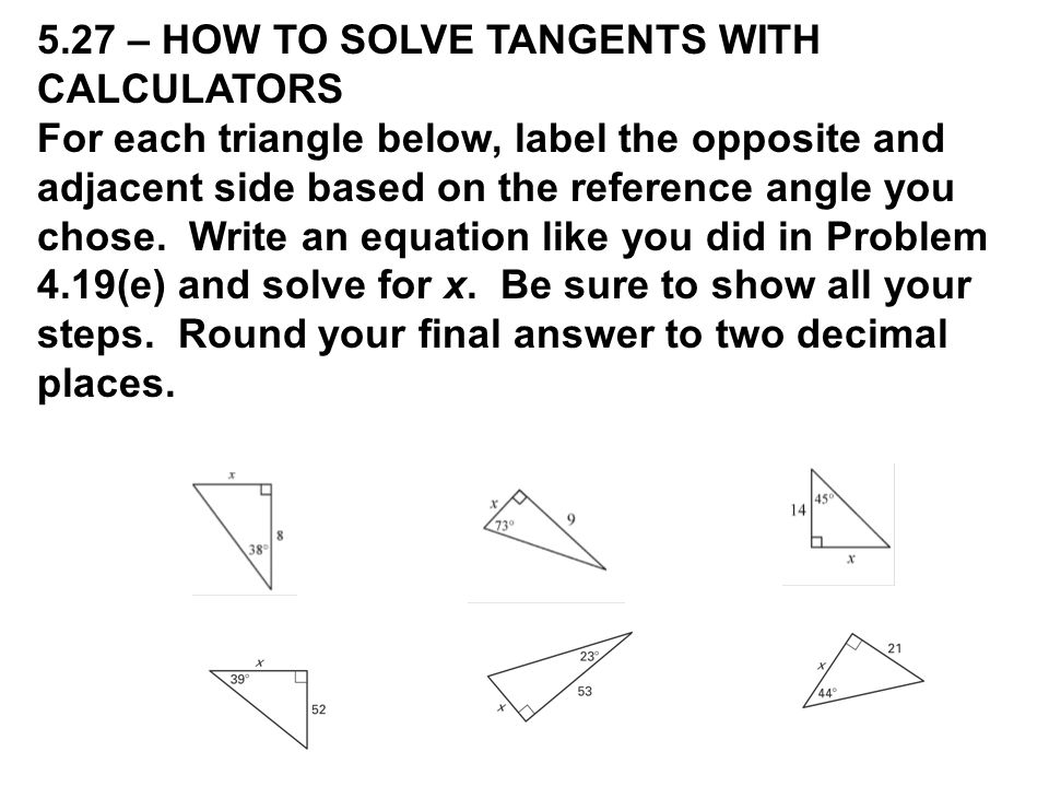 5.27 – HOW TO SOLVE TANGENTS WITH CALCULATORS For each triangle below, label the opposite and adjacent side based on the reference angle you chose.
