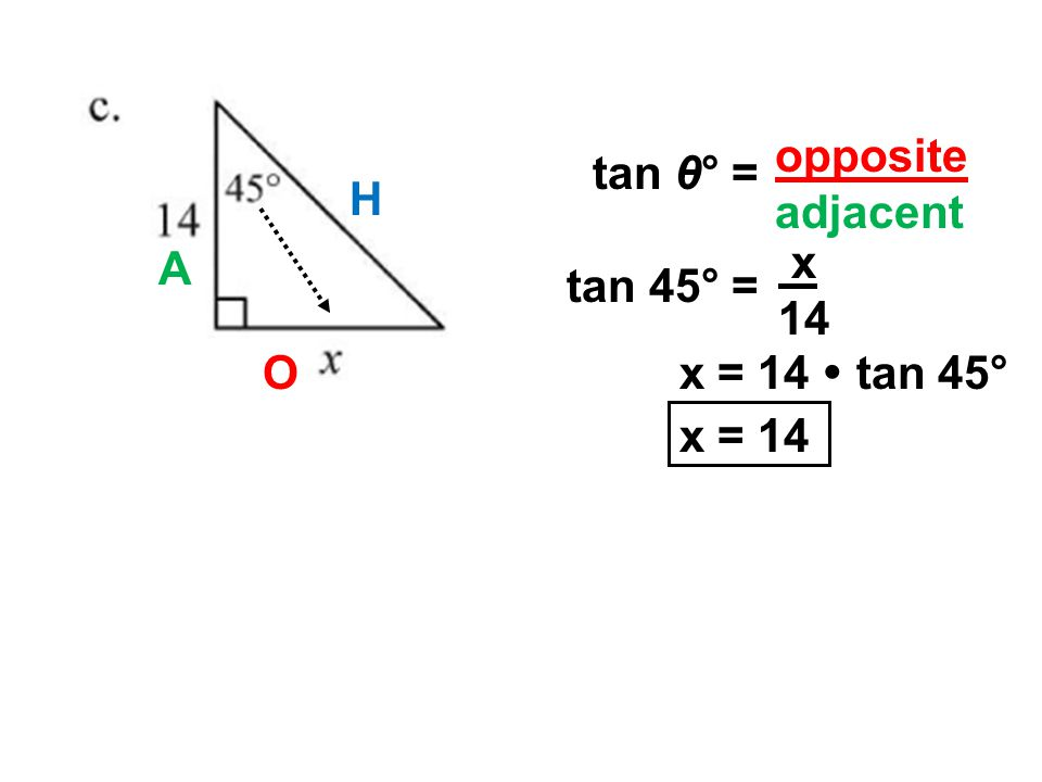 O A tan 45° = x 14 x = 14  tan 45° x = 14 opposite adjacent tan θ° = H