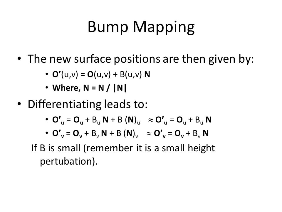 Bump Mapping The new surface positions are then given by: O'(u,v) = O(u,v) + B(u,v) N Where, N = N / |N| Differentiating leads to: O' u = O u + B u N