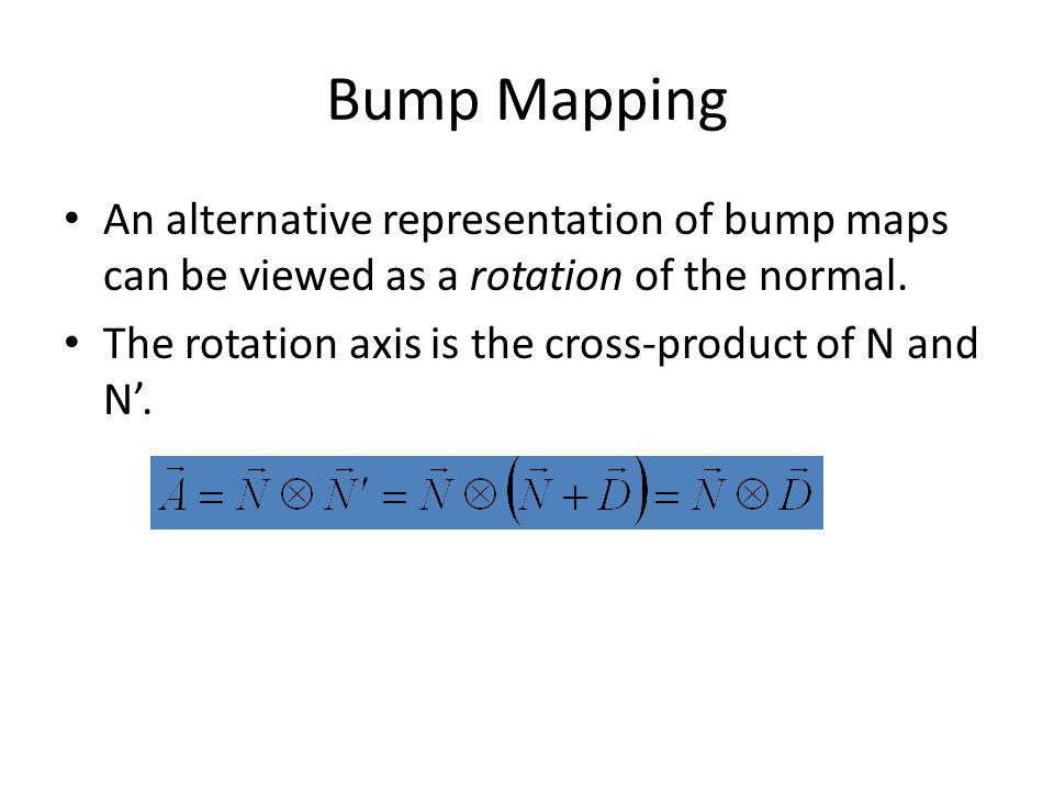 Bump Mapping An alternative representation of bump maps can be viewed as a rotation of the normal. The rotation axis is the cross-product of N and N'.