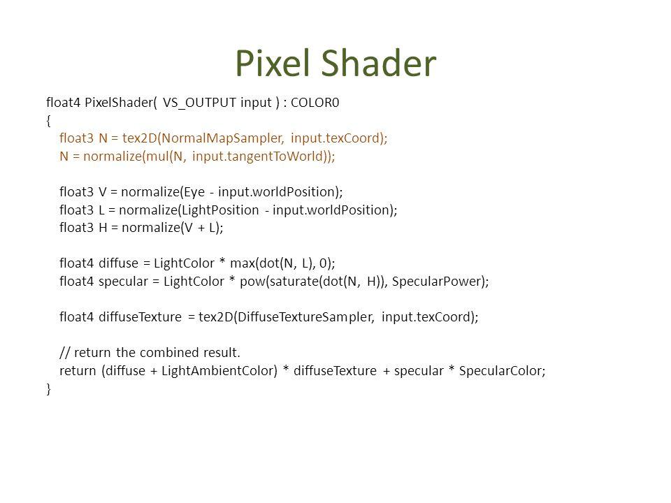 Pixel Shader float4 PixelShader( VS_OUTPUT input ) : COLOR0 { float3 N = tex2D(NormalMapSampler, input.texCoord); N = normalize(mul(N, input.tangentTo