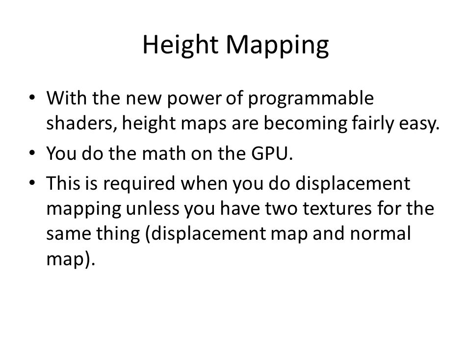 Height Mapping With the new power of programmable shaders, height maps are becoming fairly easy. You do the math on the GPU. This is required when you
