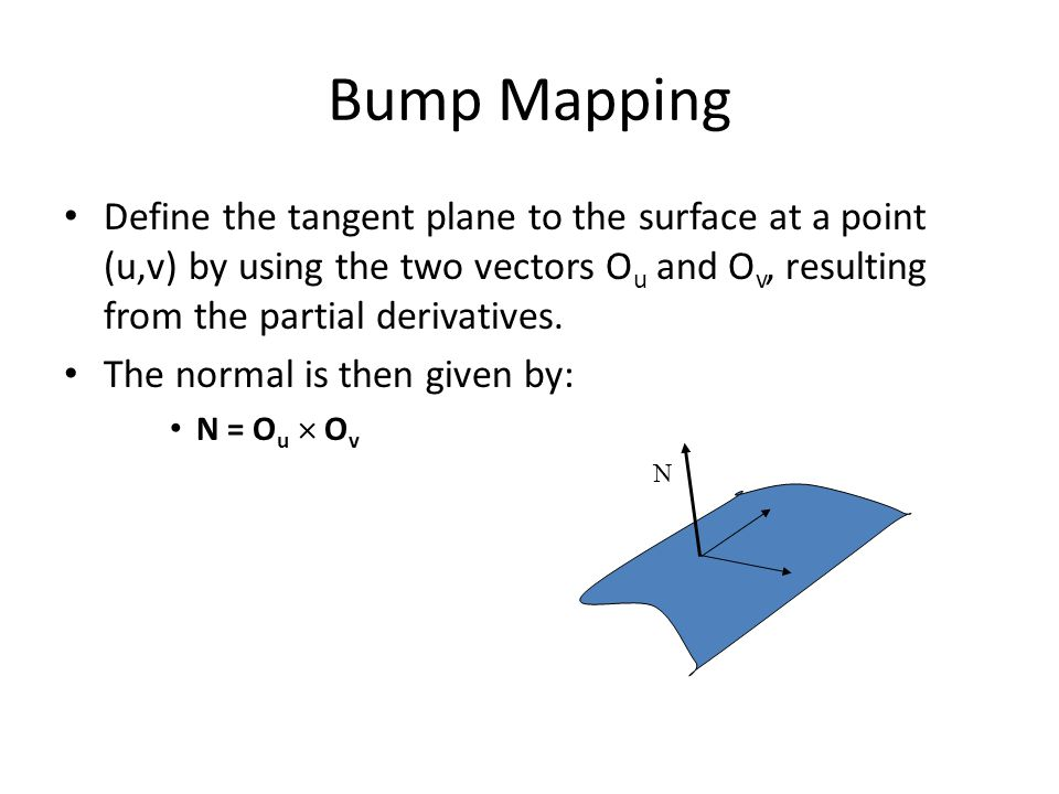 Bump Mapping The new surface positions are then given by: O'(u,v) = O(u,v) + B(u,v) N Where, N = N / |N| Differentiating leads to: O' u = O u + B u N + B (N) u  O' u = O u + B u N O' v = O v + B v N + B (N) v  O' v = O v + B v N If B is small (remember it is a small height pertubation).