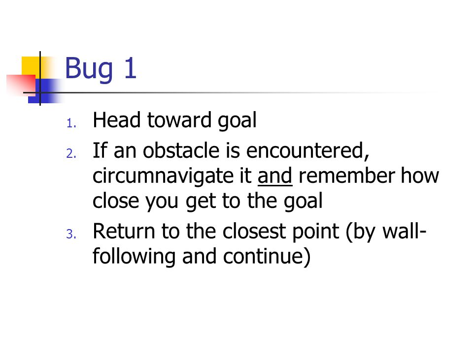Bug 1 1. Head toward goal 2. If an obstacle is encountered, circumnavigate it and remember how close you get to the goal 3. Return to the closest poin