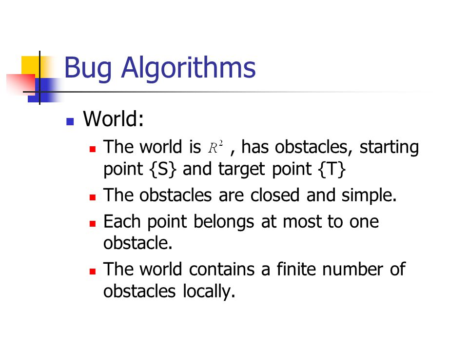 Bug Algorithms World: The world is, has obstacles, starting point {S} and target point {T} The obstacles are closed and simple. Each point belongs at