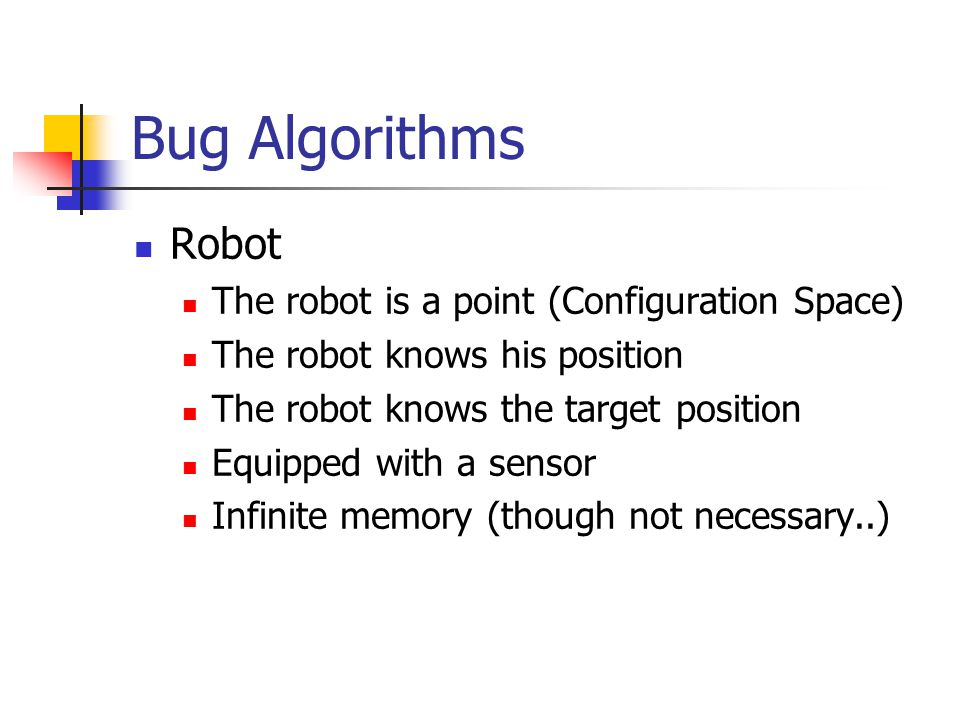 Bug Algorithms Robot The robot is a point (Configuration Space) The robot knows his position The robot knows the target position Equipped with a senso