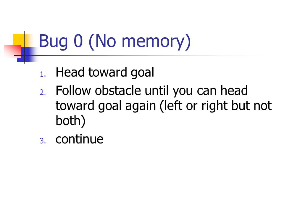 Bug 0 (No memory) 1. Head toward goal 2. Follow obstacle until you can head toward goal again (left or right but not both) 3. continue
