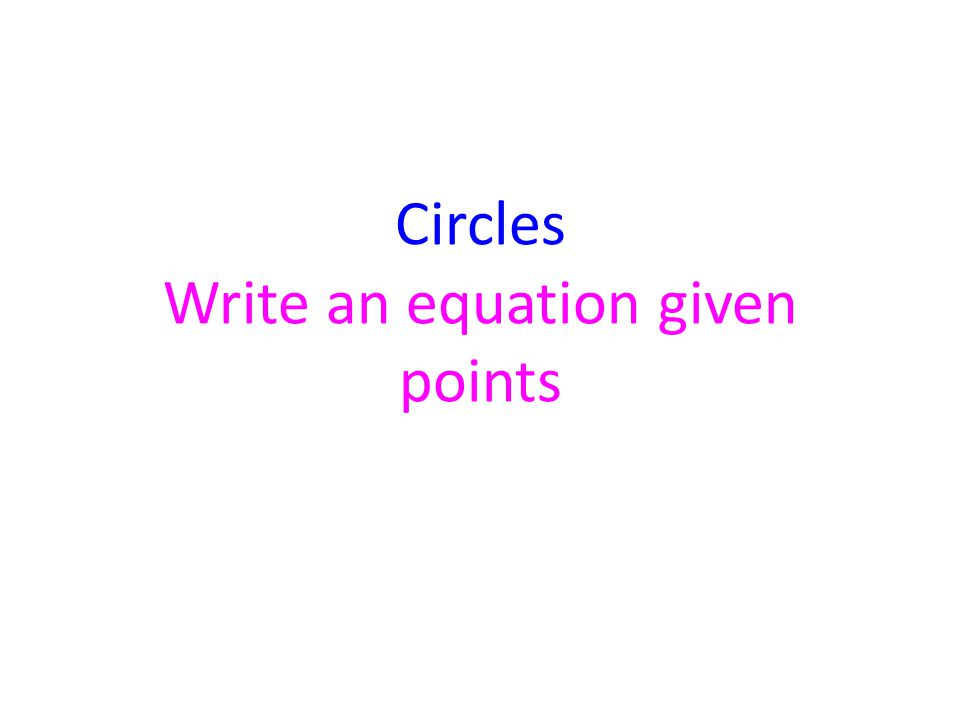Example 9 Write the Equation of a circle with the ends of a diameter at: (11, –8) and (–7, –8) 1.Use the Midpoint Formula to find the center.