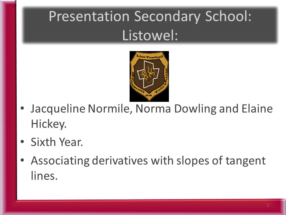 Jacqueline Normile, Norma Dowling and Elaine Hickey. Sixth Year. Associating derivatives with slopes of tangent lines. 2