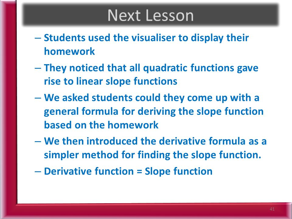 – Students used the visualiser to display their homework – They noticed that all quadratic functions gave rise to linear slope functions – We asked students could they come up with a general formula for deriving the slope function based on the homework – We then introduced the derivative formula as a simpler method for finding the slope function.