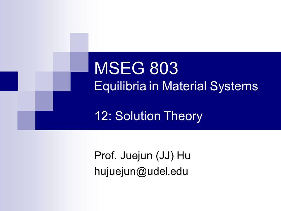 MSEG 803 Equilibria in Material Systems 12: Solution Theory Prof. Juejun (JJ) Hu hujuejun@udel.edu