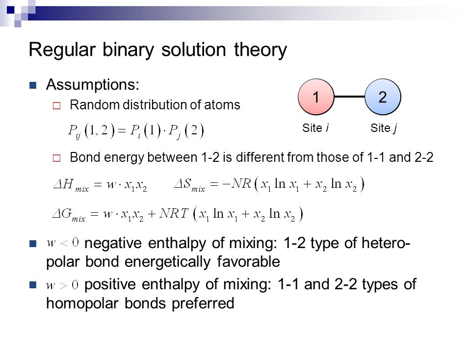 Regular binary solution theory Assumptions:  Random distribution of atoms  Bond energy between 1-2 is different from those of 1-1 and 2-2 negative e
