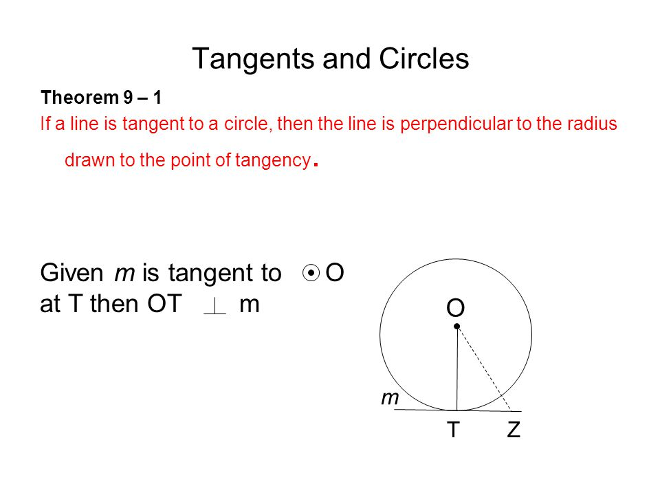 Tangents and Circles Theorem 9 – 1 If a line is tangent to a circle, then the line is perpendicular to the radius drawn to the point of tangency.