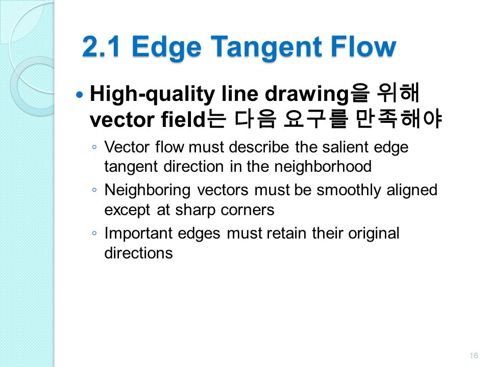 2.1 Edge Tangent Flow High-quality line drawing 을 위해 vector field 는 다음 요구를 만족해야 ◦ Vector flow must describe the salient edge tangent direction in the neighborhood ◦ Neighboring vectors must be smoothly aligned except at sharp corners ◦ Important edges must retain their original directions 16