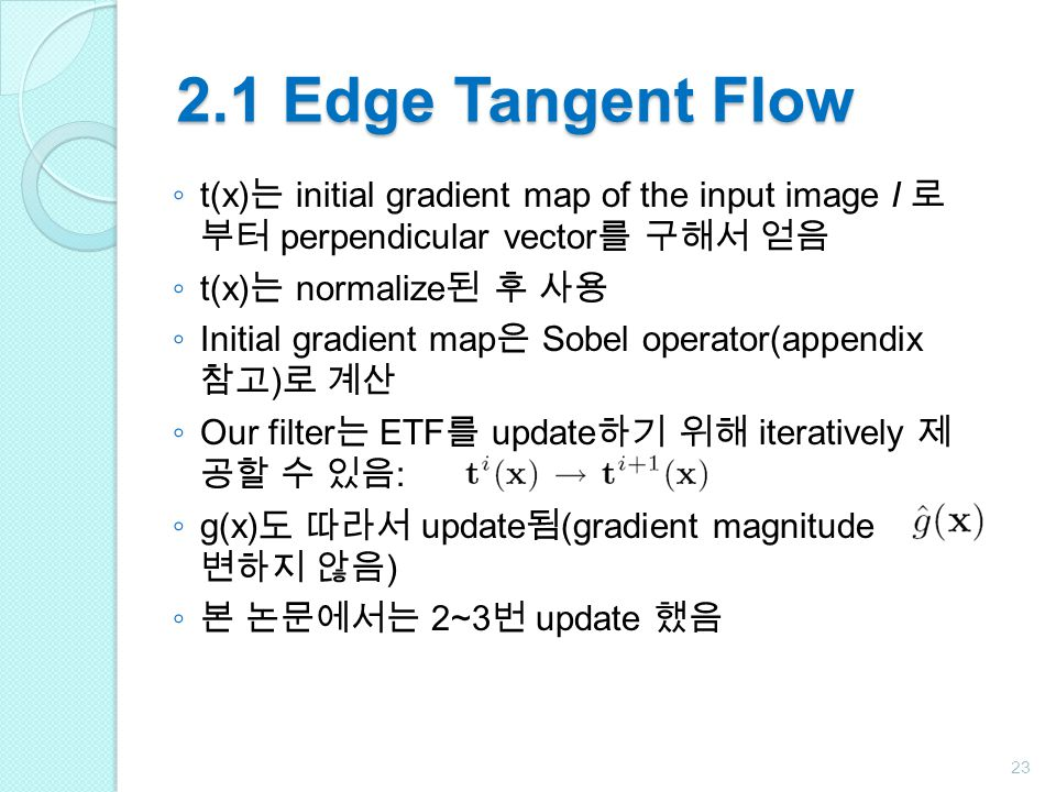 2.1 Edge Tangent Flow ◦ t(x) 는 initial gradient map of the input image I 로 부터 perpendicular vector 를 구해서 얻음 ◦ t(x) 는 normalize 된 후 사용 ◦ Initial gradient map 은 Sobel operator(appendix 참고 ) 로 계산 ◦ Our filter 는 ETF 를 update 하기 위해 iteratively 제 공할 수 있음 : ◦ g(x) 도 따라서 update 됨 (gradient magnitude 는 변하지 않음 ) ◦ 본 논문에서는 2~3 번 update 했음 23