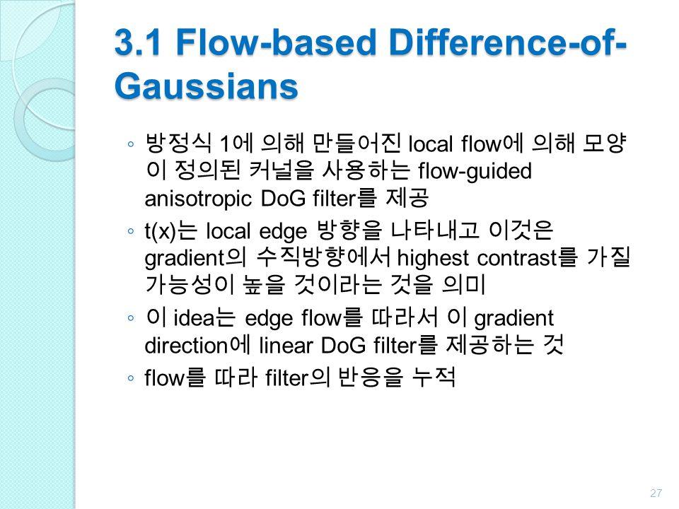 3.1 Flow-based Difference-of- Gaussians ◦ 방정식 1 에 의해 만들어진 local flow 에 의해 모양 이 정의된 커널을 사용하는 flow-guided anisotropic DoG filter 를 제공 ◦ t(x) 는 local edge 방향을 나타내고 이것은 gradient 의 수직방향에서 highest contrast 를 가질 가능성이 높을 것이라는 것을 의미 ◦ 이 idea 는 edge flow 를 따라서 이 gradient direction 에 linear DoG filter 를 제공하는 것 ◦ flow 를 따라 filter 의 반응을 누적 27