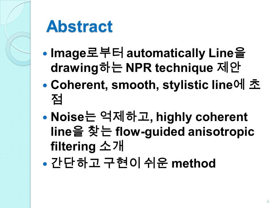 Abstract Image 로부터 automatically Line 을 drawing 하는 NPR technique 제안 Coherent, smooth, stylistic line 에 초 점 Noise 는 억제하고, highly coherent line 을 찾는 flow-guided anisotropic filtering 소개 간단하고 구현이 쉬운 method 4