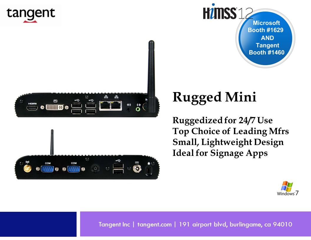 Tangent Inc | tangent.com | 191 airport blvd, burlingame, ca 94010 Rugged Mini Ruggedized for 24/7 Use Top Choice of Leading Mfrs Small, Lightweight Design Ideal for Signage Apps