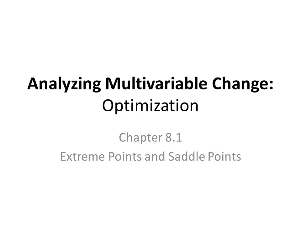 8.1- Extreme Points and Saddle Points The optimization techniques for functions with a single input variable readily generalize to multivariable functions.