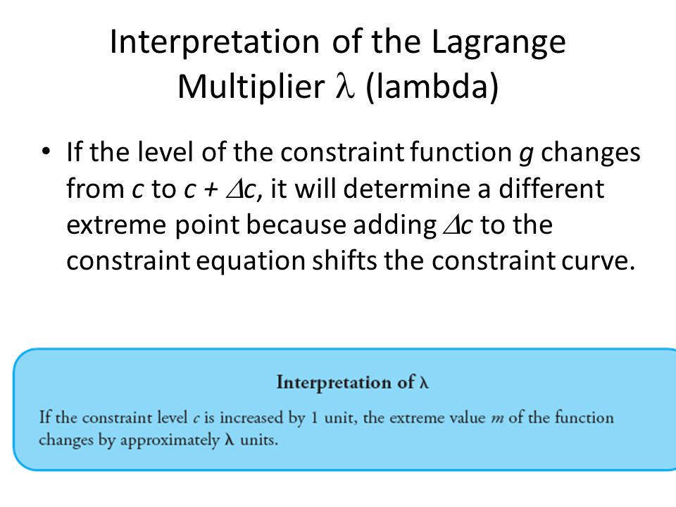 Constraint: g(x, y) = c +  c F(x, y) = m +  m the Lagrange multiplier is the rate of change of the extreme value with respect to the constraint level: The units of output of lambda are – (output units of f ) per (output units of g)