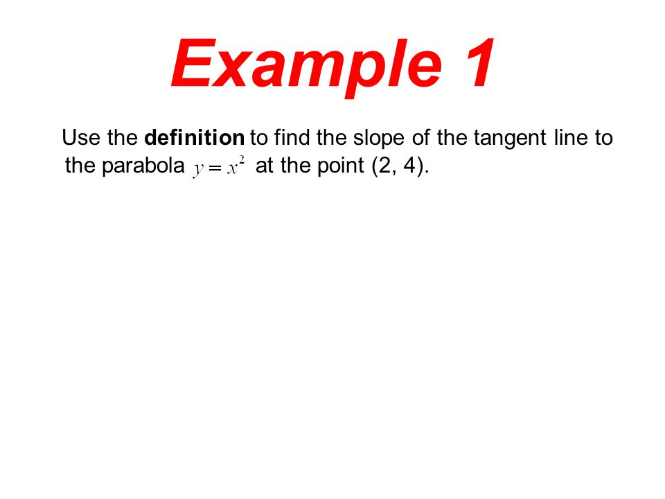 Example 1 Use the definition to find the slope of the tangent line to the parabola at the point (2, 4).