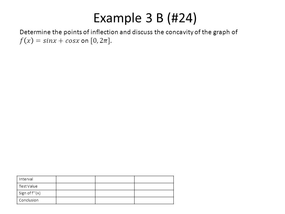 Example 3 B (#24) Interval Test Value Sign of f''(x) Conclusion