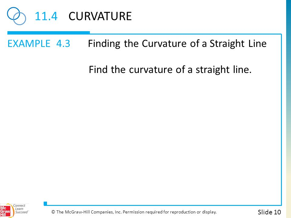 EXAMPLE 11.4CURVATURE 4.3Finding the Curvature of a Straight Line Slide 10 © The McGraw-Hill Companies, Inc. Permission required for reproduction or d