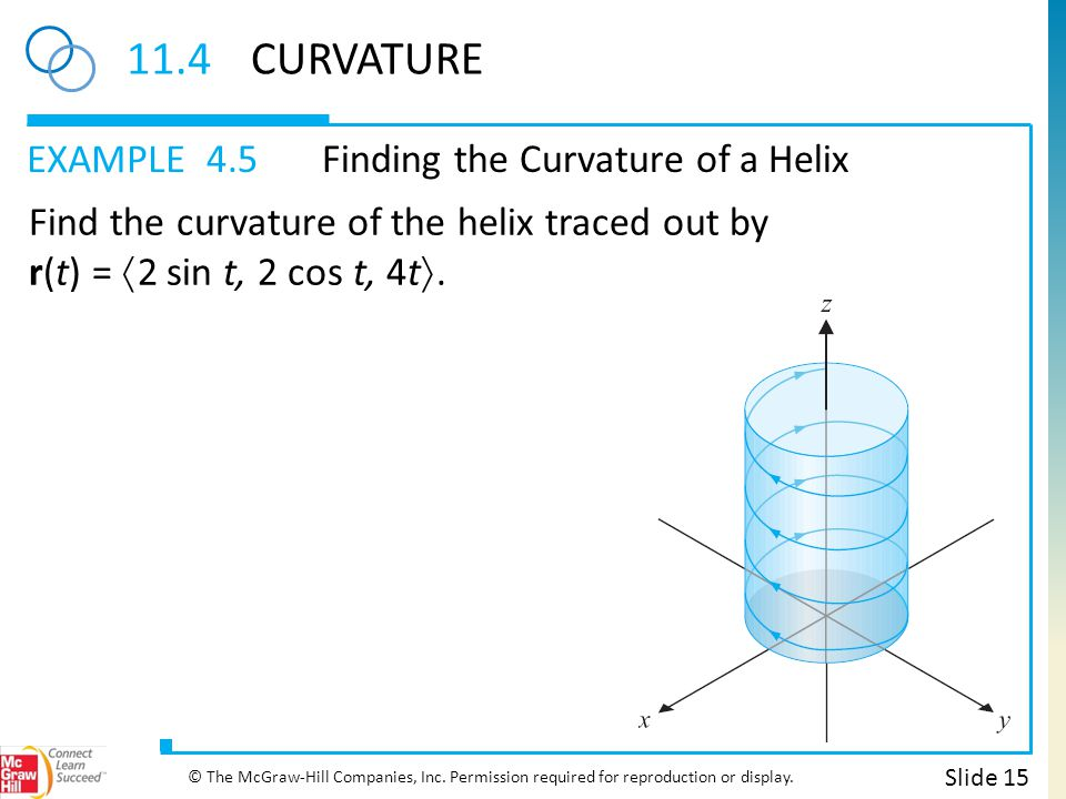 EXAMPLE 11.4CURVATURE 4.5Finding the Curvature of a Helix Slide 15 © The McGraw-Hill Companies, Inc. Permission required for reproduction or display.
