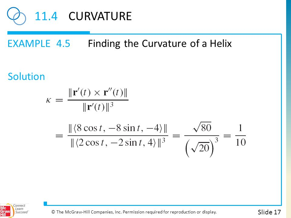 EXAMPLE Solution 11.4CURVATURE 4.5Finding the Curvature of a Helix Slide 17 © The McGraw-Hill Companies, Inc. Permission required for reproduction or