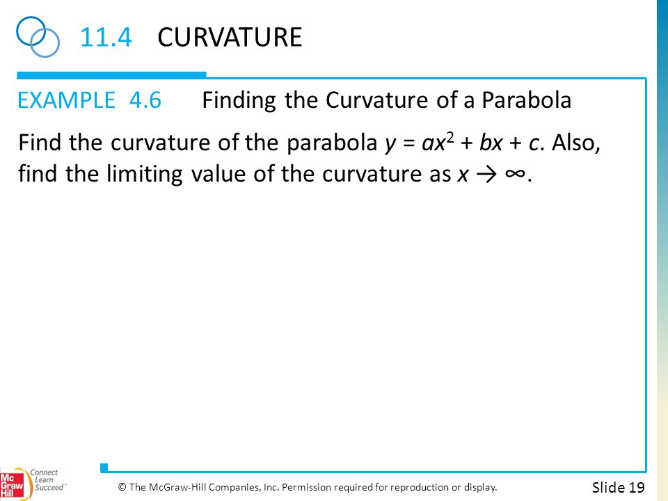 EXAMPLE 11.4CURVATURE 4.6Finding the Curvature of a Parabola Slide 19 © The McGraw-Hill Companies, Inc. Permission required for reproduction or displa