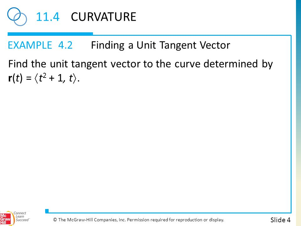 EXAMPLE 11.4CURVATURE 4.2Finding a Unit Tangent Vector Slide 4 © The McGraw-Hill Companies, Inc. Permission required for reproduction or display. Find